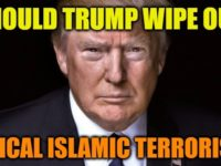 Do You Think Trump Should Wipe Out Radical Islamic Terrorism?